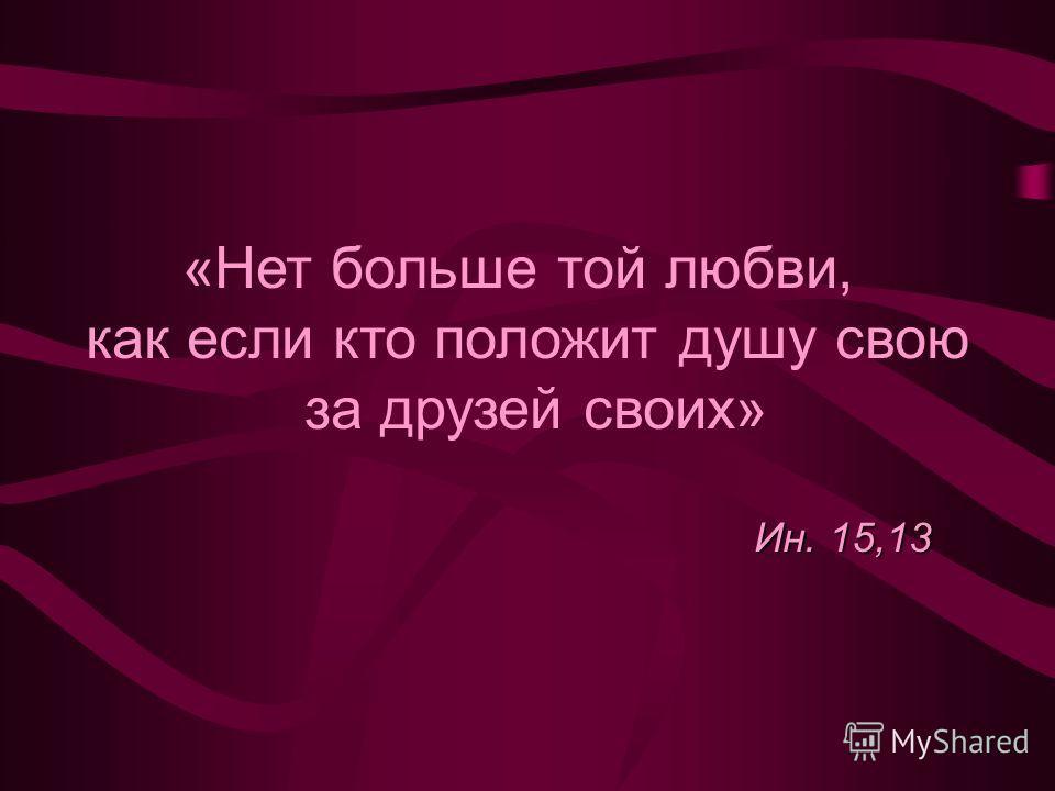 «Нет больше той любви, как если кто положит душу свою за друзей своих» Ин. 15,13