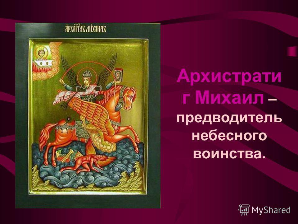 Архистрати г Михаил – предводитель небесного воинства.