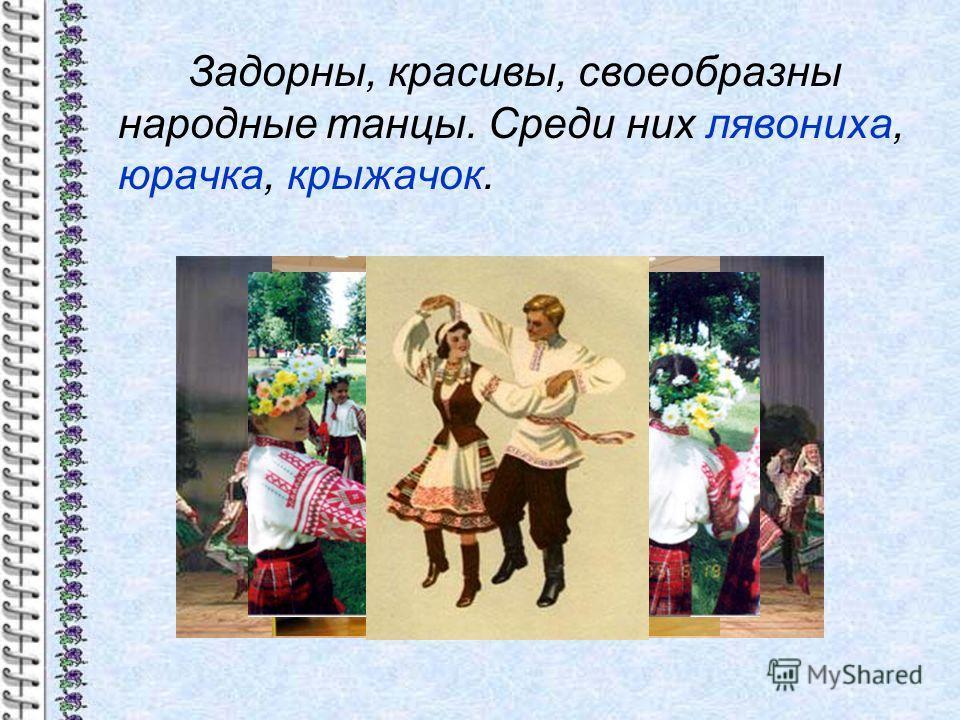 Задорны, красивы, своеобразны народные танцы. Среди них лявониха, юрачка, крыжачок.