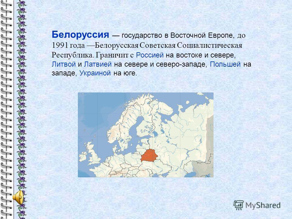 Белоруссия государство в Восточной Европе, до 1991 года Белорусская Советская Социалистическая Республика. Граничит с Россией на востоке и севере, Литвой и Латвией на севере и северо-западе, Польшей на западе, Украиной на юге.