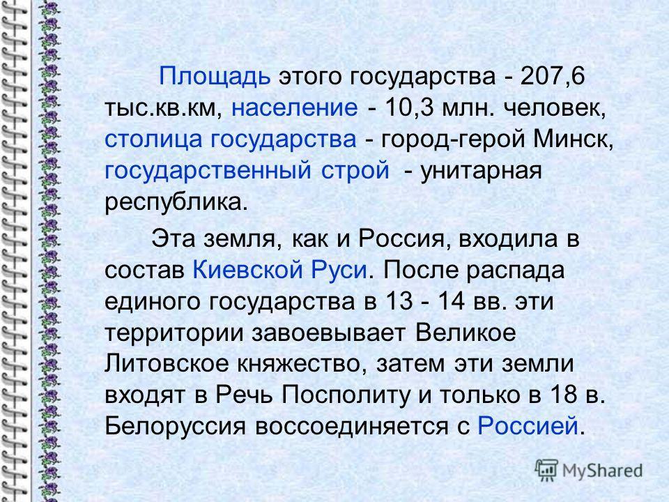 Площадь этого государства - 207,6 тыс.кв.км, население - 10,3 млн. человек, столица государства - город-герой Минск, государственный строй - унитарная республика. Эта земля, как и Россия, входила в состав Киевской Руси. После распада единого государс