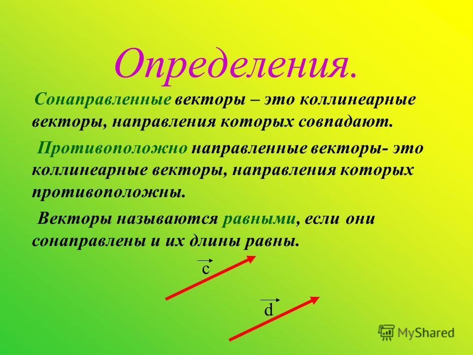 Определения. Сонаправленные векторы – это коллинеарные векторы, направления которых совпадают. Противоположно направленные векторы- это коллинеарные векторы, направления которых противоположны. Векторы называются равными, если они сонаправлены и их д