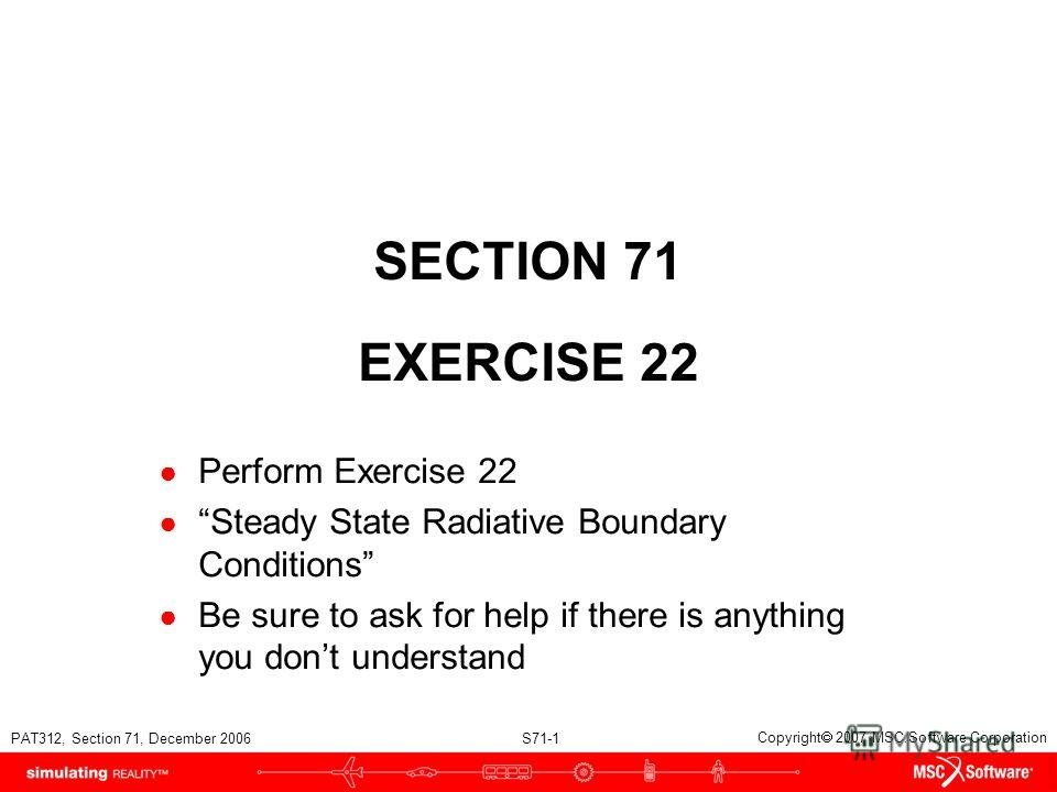 PAT312, Section 71, December 2006 S71-1 Copyright 2007 MSC.Software Corporation SECTION 71 EXERCISE 22 Perform Exercise 22 Steady State Radiative Boundary Conditions Be sure to ask for help if there is anything you dont understand