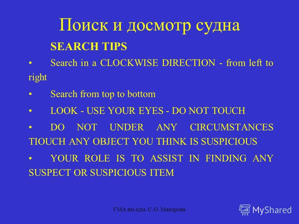 ГМА им.адм. С.О. Макарова Поиск и досмотр судна SEARCH TIPS Search in a CLOCKWISE DIRECTION - from left to right Search from top to bottom LOOK - USE YOUR EYES - DO NOT TOUCH DO NOT UNDER ANY CIRCUMSTANCES TIOUCH ANY OBJECT YOU THINK IS SUSPICIOUS YO