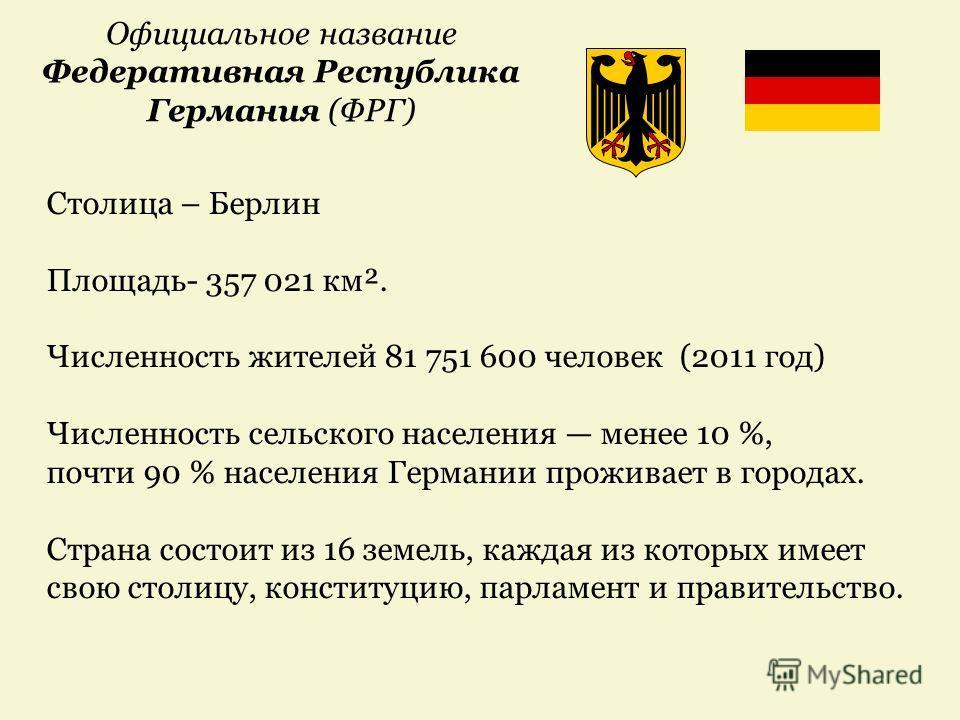 Официальное название Федеративная Республика Германия (ФРГ) Столица – Берлин Площадь- 357 021 км². Численность жителей 81 751 600 человек (2011 год) Численность сельского населения менее 10 %, почти 90 % населения Германии проживает в городах. Страна
