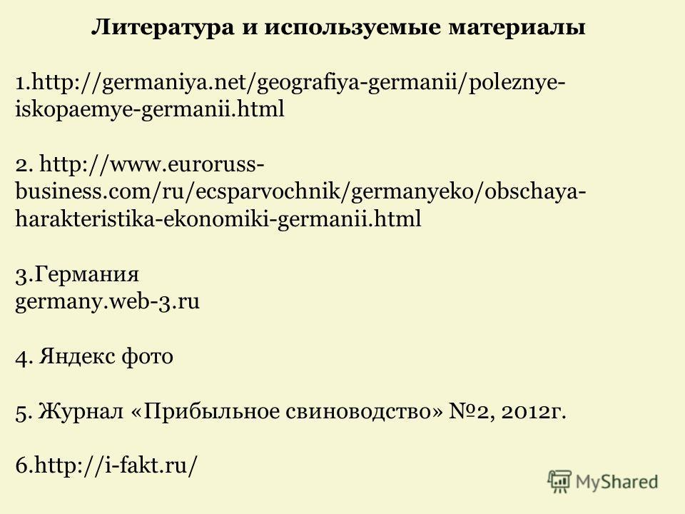 Литература и используемые материалы 1.http://germaniya.net/geografiya-germanii/poleznye- iskopaemye-germanii.html 2. http://www.euroruss- business.com/ru/ecsparvochnik/germanyeko/obschaya- harakteristika-ekonomiki-germanii.html 3. Германия germany.we