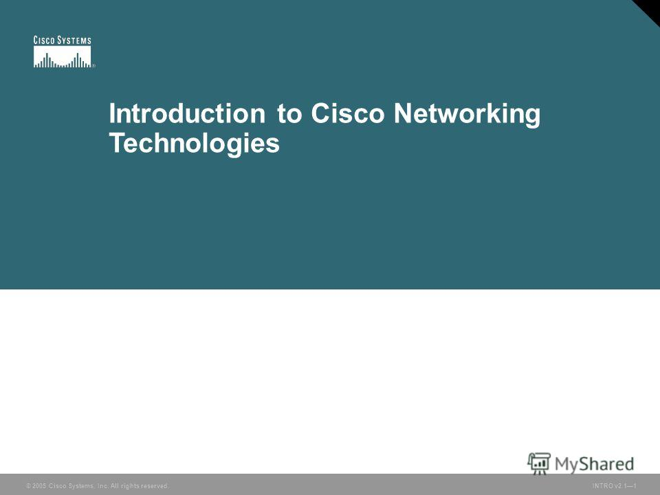 © 2005 Cisco Systems, Inc. All rights reserved. INTRO v2.11 Introduction to Cisco Networking Technologies