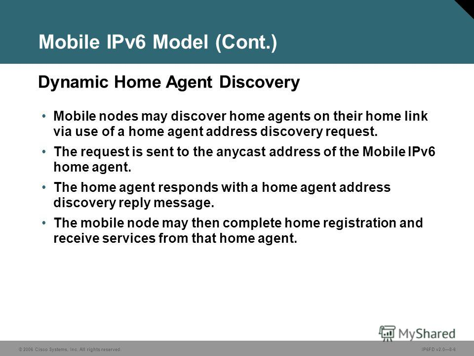 © 2006 Cisco Systems, Inc. All rights reserved.IP6FD v2.08-6 Dynamic Home Agent Discovery Mobile IPv6 Model (Cont.) Mobile nodes may discover home agents on their home link via use of a home agent address discovery request. The request is sent to the