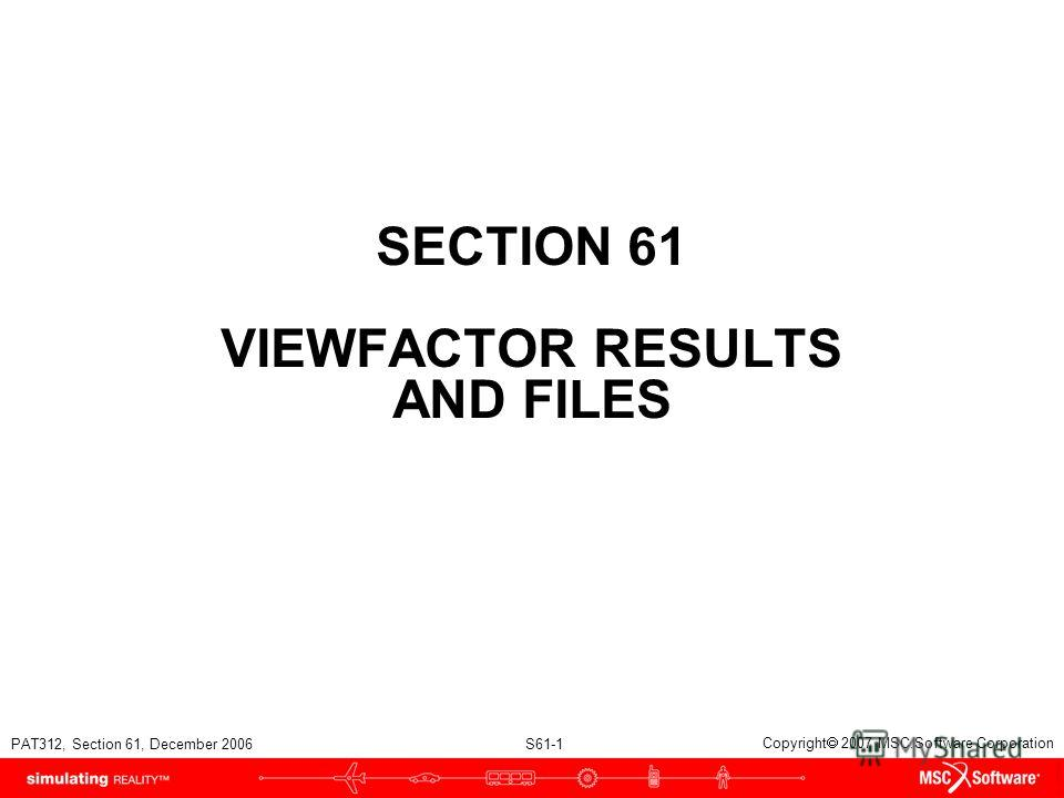 PAT312, Section 61, December 2006 S61-1 Copyright 2007 MSC.Software Corporation SECTION 61 VIEWFACTOR RESULTS AND FILES