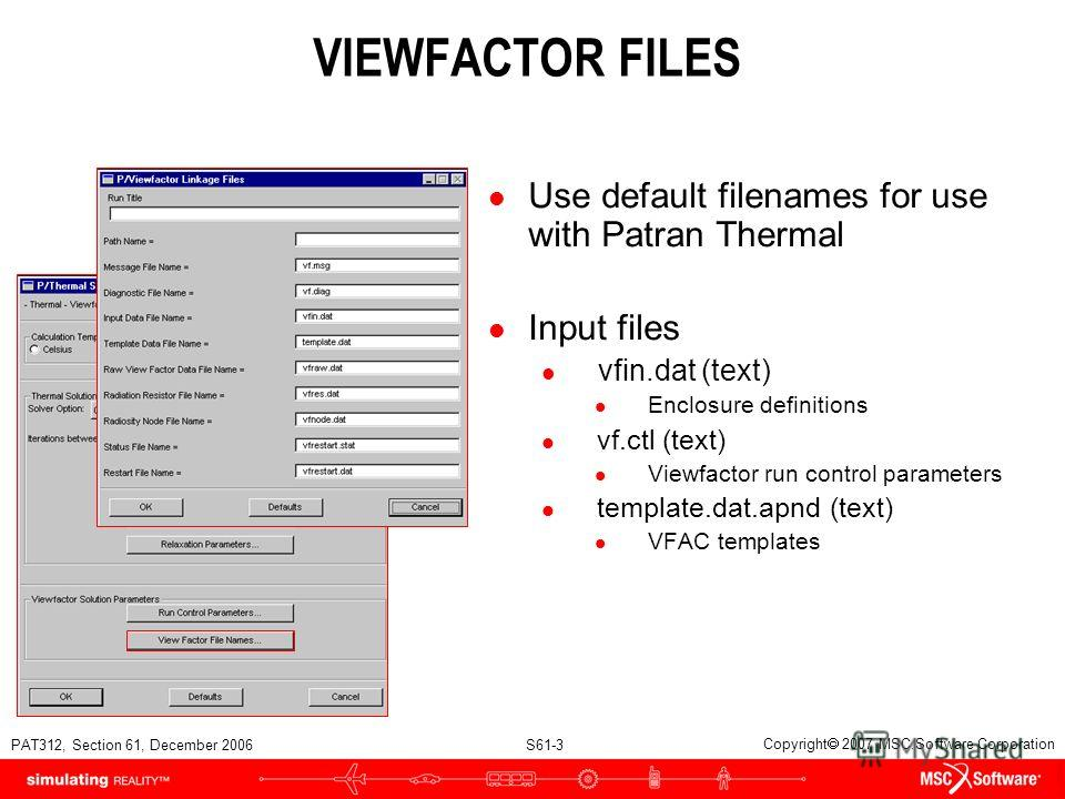 PAT312, Section 61, December 2006 S61-3 Copyright 2007 MSC.Software Corporation VIEWFACTOR FILES l Use default filenames for use with Patran Thermal l Input files l vfin.dat (text) l Enclosure definitions l vf.ctl (text) l Viewfactor run control para