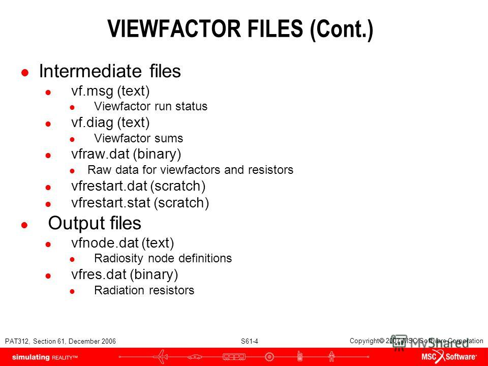 PAT312, Section 61, December 2006 S61-4 Copyright 2007 MSC.Software Corporation l Intermediate files l vf.msg (text) l Viewfactor run status l vf.diag (text) l Viewfactor sums l vfraw.dat (binary) l Raw data for viewfactors and resistors l vfrestart.