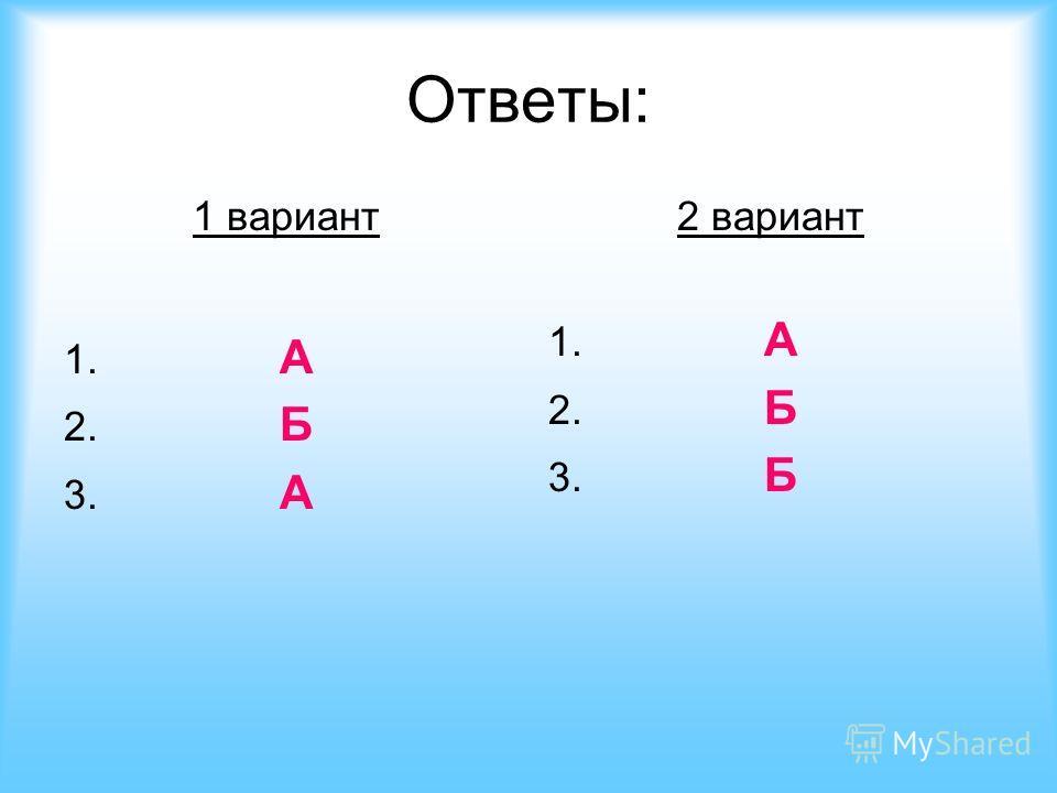 Ответы: 1 вариант 1. А 2. Б 3. А 2 вариант 1. А 2. Б 3. Б