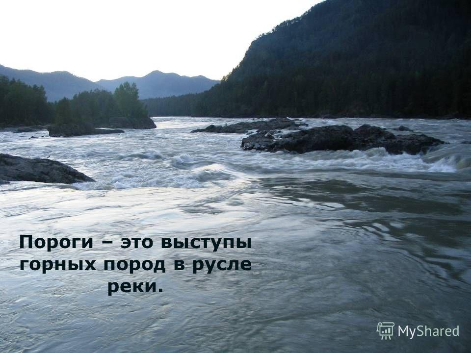 Пороги – это выступы горных пород в русле реки.