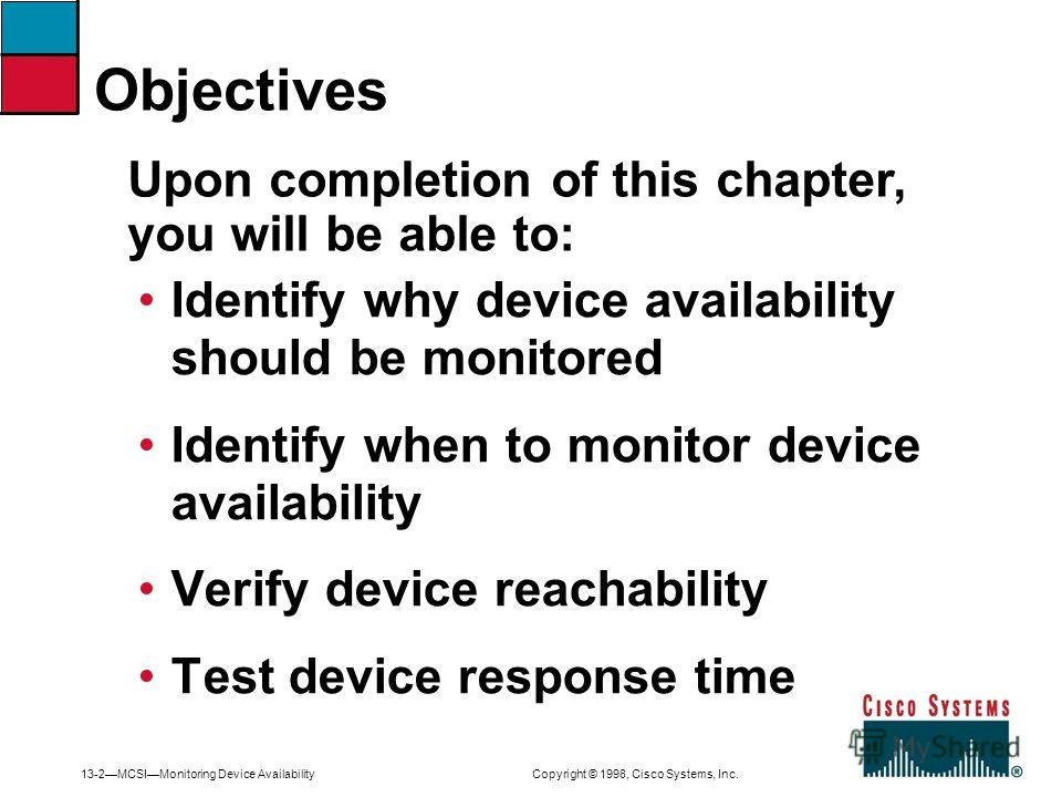 13-2MCSIMonitoring Device Availability Copyright © 1998, Cisco Systems, Inc. Identify why device availability should be monitored Identify when to monitor device availability Verify device reachability Test device response time Upon completion of thi