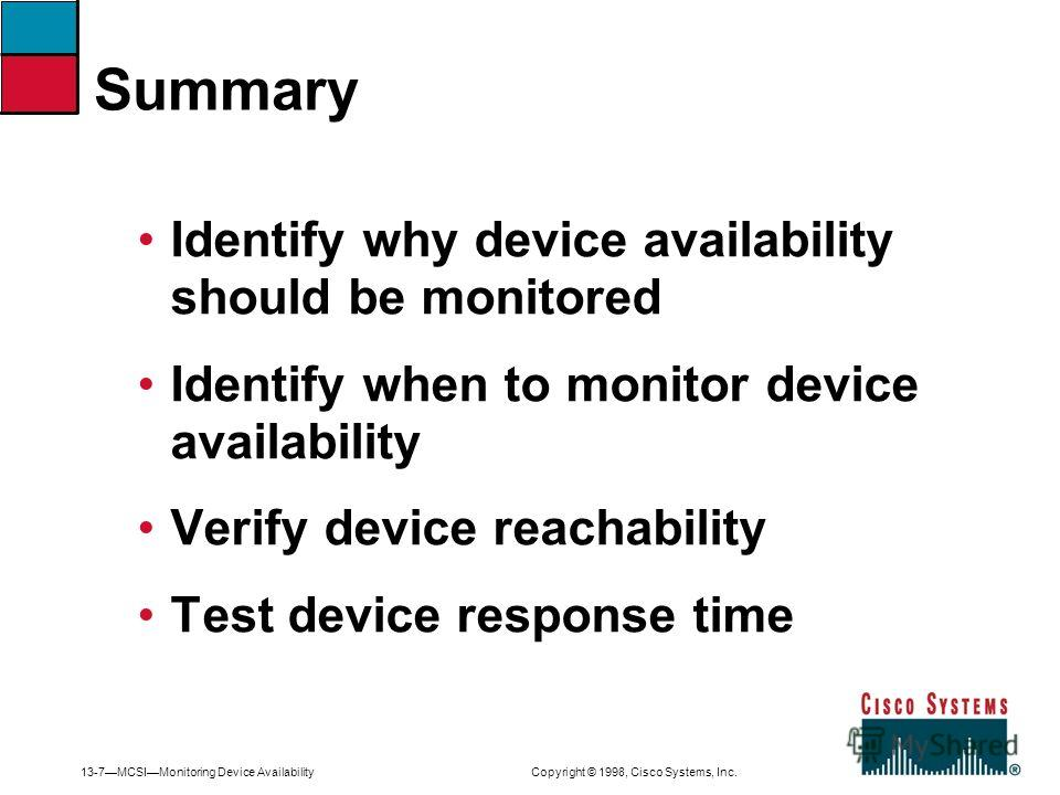 13-7MCSIMonitoring Device Availability Copyright © 1998, Cisco Systems, Inc. Identify why device availability should be monitored Identify when to monitor device availability Verify device reachability Test device response time Summary