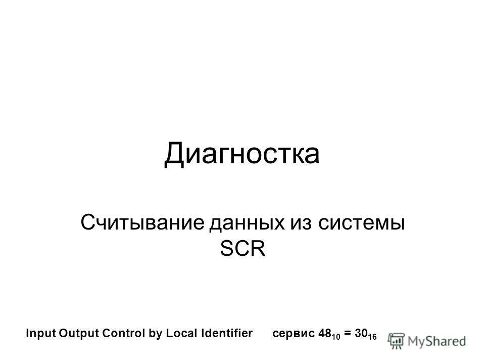 Диагностка Считывание данных из системы SCR Input Output Control by Local Identifier сервис 48 10 = 30 16