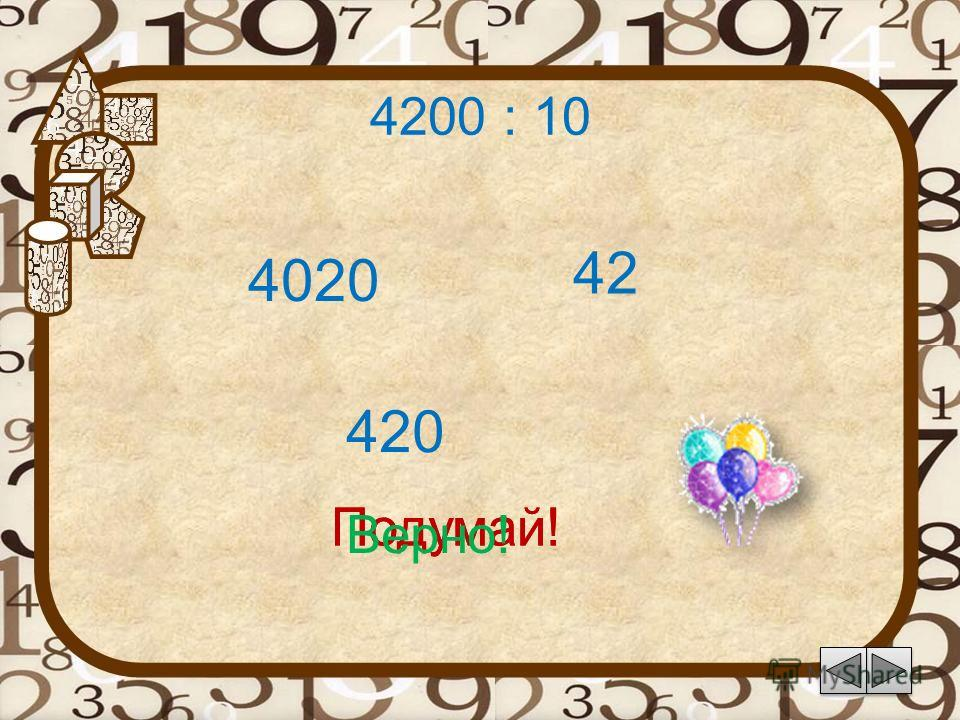 4200 : 10 42 Подумай! 420 4020 Подумай! Верно!