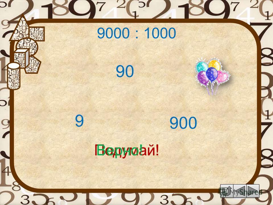 9000 : 1000 90 Подумай! 9 900 Подумай!Верно!