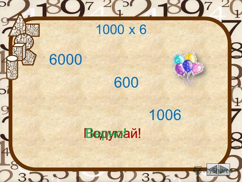 1000 х 6 1006 Подумай! 6000 600 Подумай!Верно!