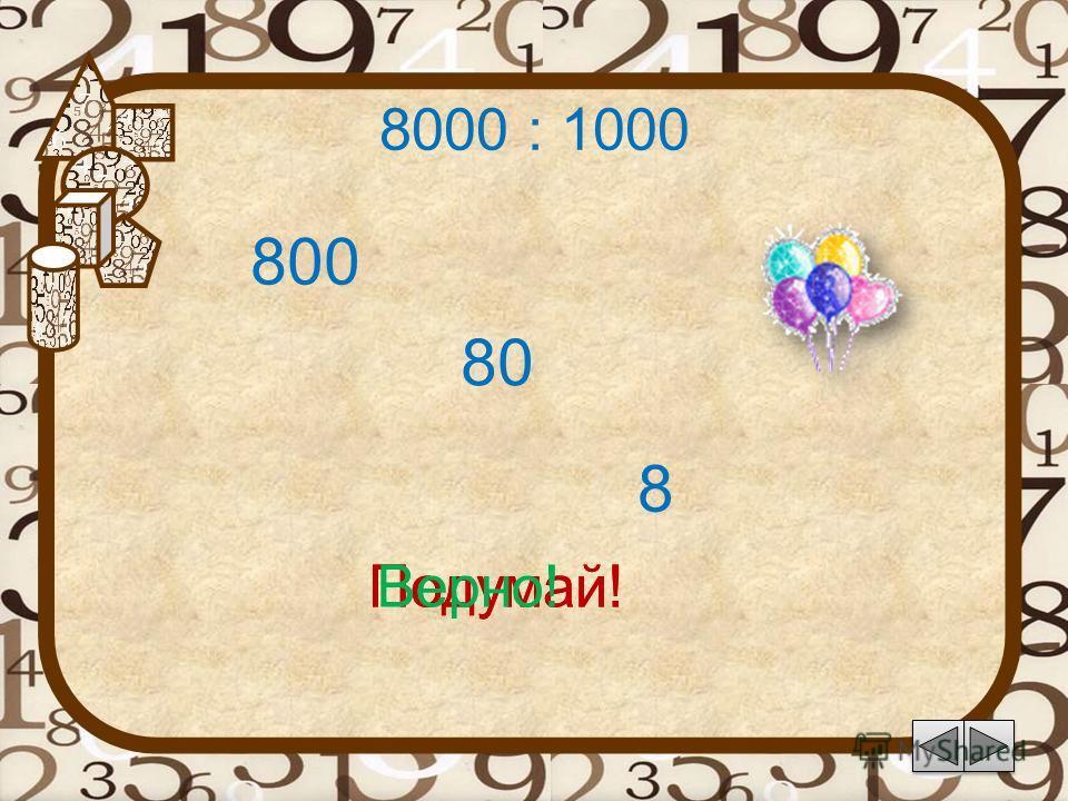 8000 : 1000 80 Подумай! 8 800 Подумай!Верно!