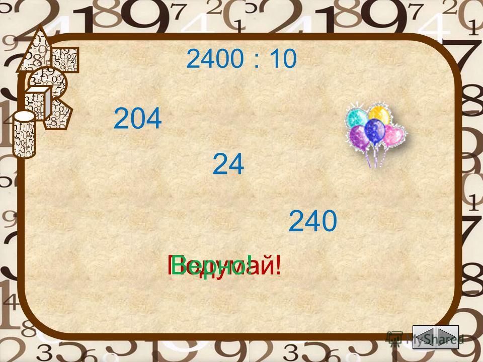 2400 : 10 24 Подумай! 240 204 Подумай!Верно!