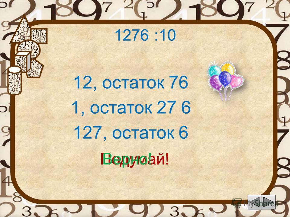 1276 :10 12, остаток 76 Подумай! 127, остаток 6 1, остаток 27 6 Подумай!Верно!