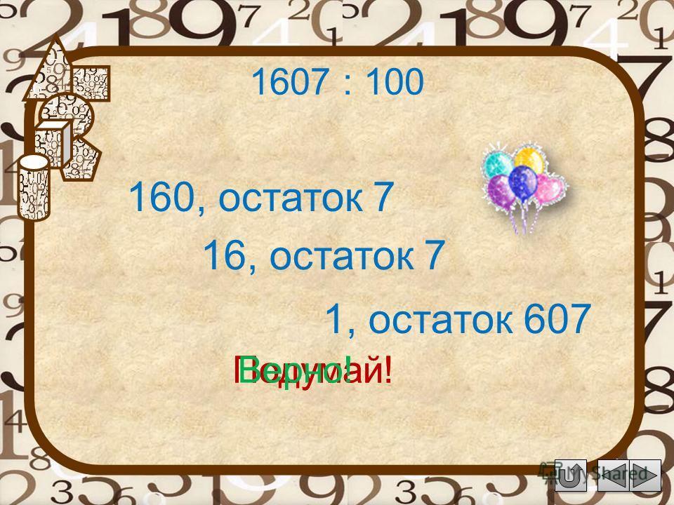1607 : 100 160, остаток 7 Подумай! 16, остаток 7 1, остаток 607 Подумай!Верно!