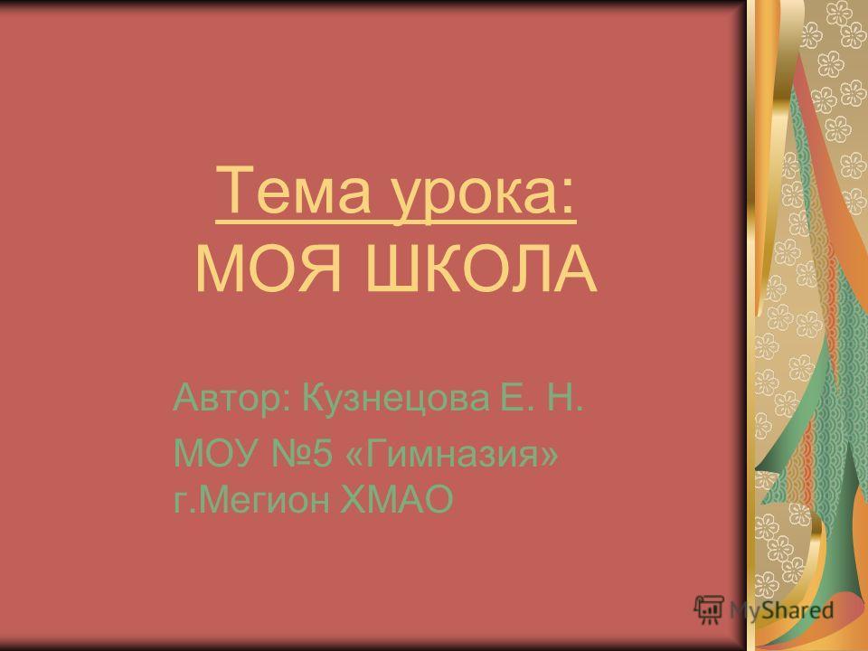 Тема урока: МОЯ ШКОЛА Автор: Кузнецова Е. Н. МОУ 5 «Гимназия» г.Мегион ХМАО