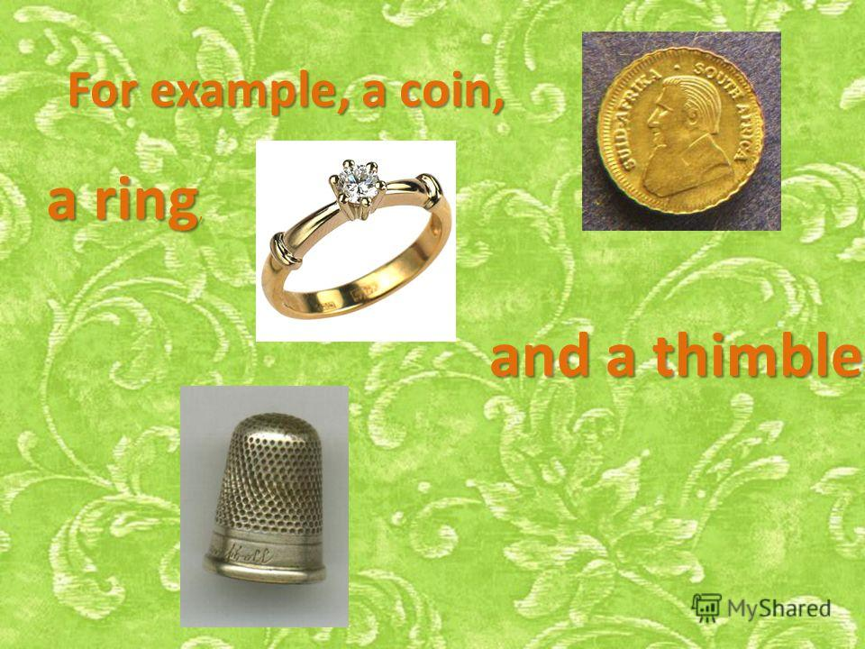 For example, a coin, a ring, and a thimble