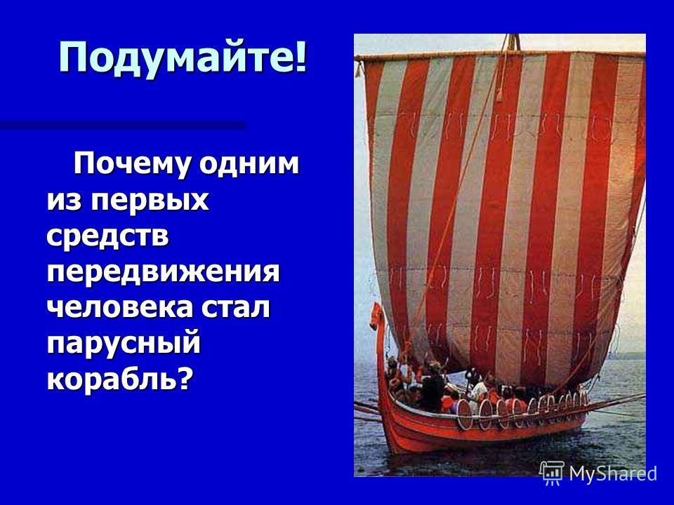 Почему одним из первых средств передвижения человека стал парусный корабль? Подумайте!