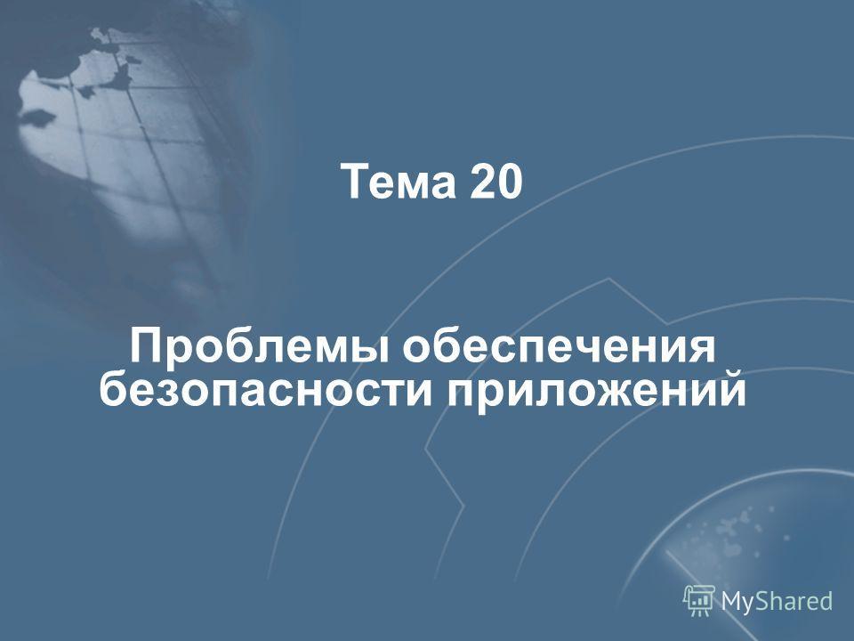 Проблемы обеспечения безопасности приложений Тема 20