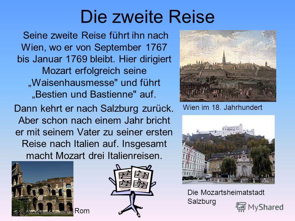 Die zweite Reise Seine zweite Reise führt ihn nach Wien, wo er von September 1767 bis Januar 1769 bleibt. Hier dirigiert Mozart erfolgreich seine Waisenhausmesse