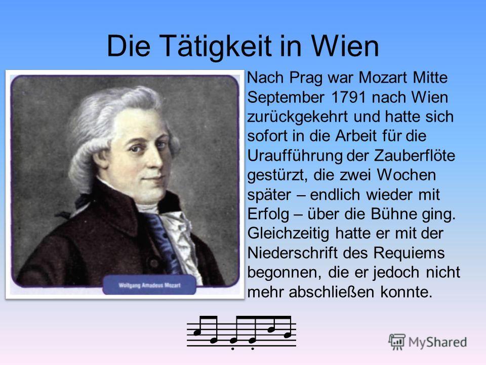 Die Tätigkeit in Wien Nach Prag war Mozart Mitte September 1791 nach Wien zurückgekehrt und hatte sich sofort in die Arbeit für die Uraufführung der Zauberflöte gestürzt, die zwei Wochen später – endlich wieder mit Erfolg – über die Bühne ging. Gleic