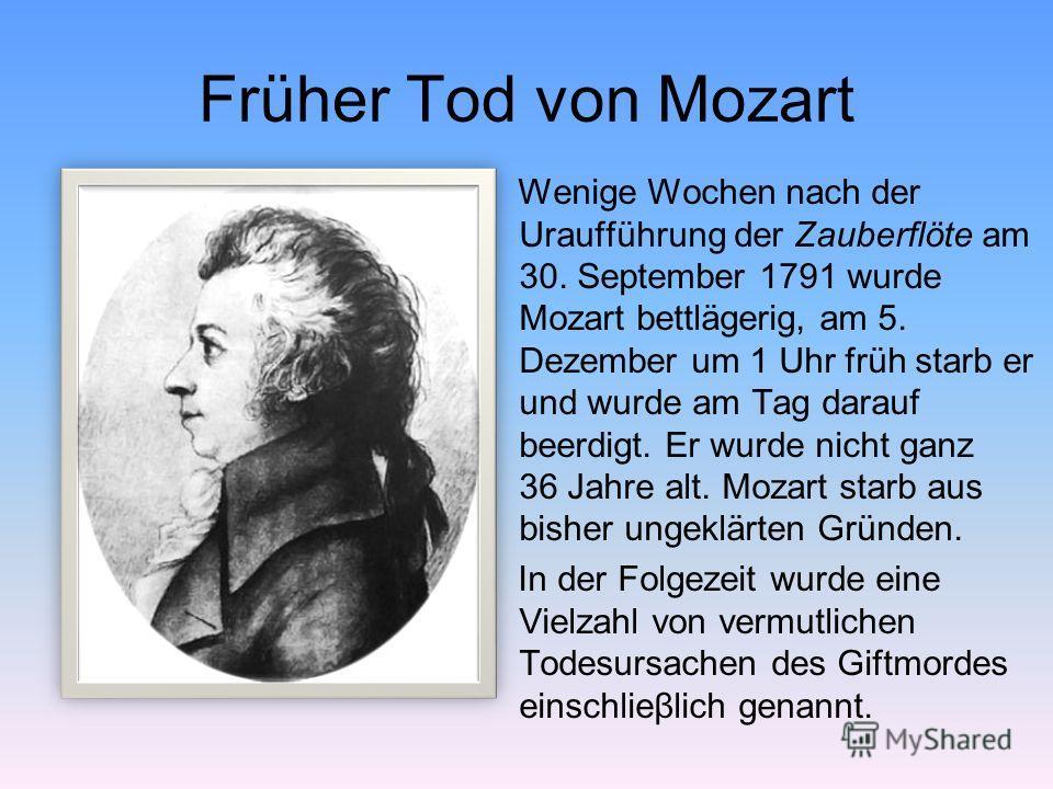 Früher Tod von Mozart Wenige Wochen nach der Uraufführung der Zauberflöte am 30. September 1791 wurde Mozart bettlägerig, am 5. Dezember um 1 Uhr früh starb er und wurde am Tag darauf beerdigt. Er wurde nicht ganz 36 Jahre alt. Mozart starb aus bishe