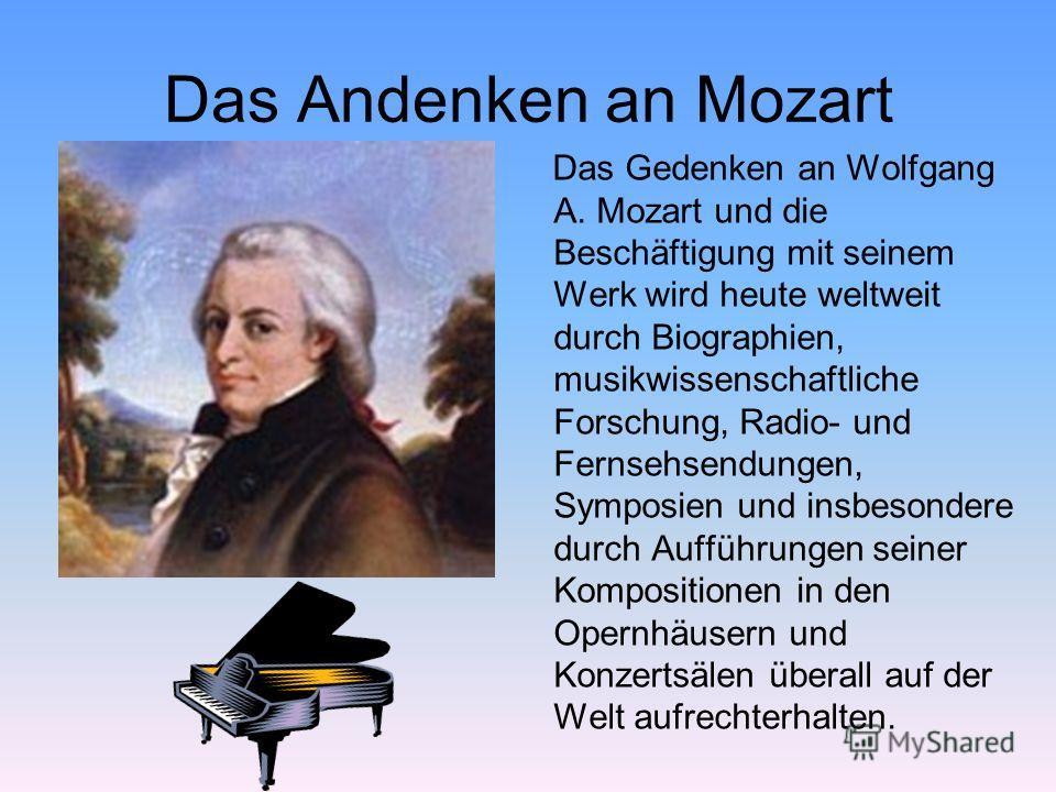 Das Andenken an Mozart Das Gedenken an Wolfgang A. Mozart und die Beschäftigung mit seinem Werk wird heute weltweit durch Biographien, musikwissenschaftliche Forschung, Radio- und Fernsehsendungen, Symposien und insbesondere durch Aufführungen seiner