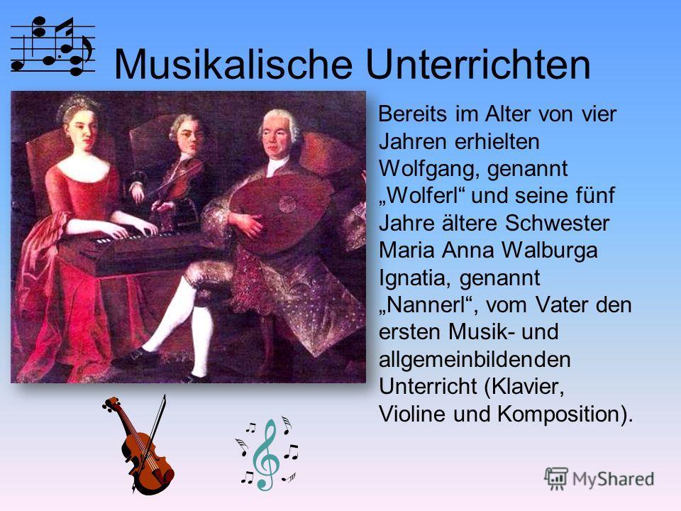 Musikalische Unterrichten Bereits im Alter von vier Jahren erhielten Wolfgang, genannt Wolferl und seine fünf Jahre ältere Schwester Maria Anna Walburga Ignatia, genannt Nannerl, vom Vater den ersten Musik- und allgemeinbildenden Unterricht (Klavier,