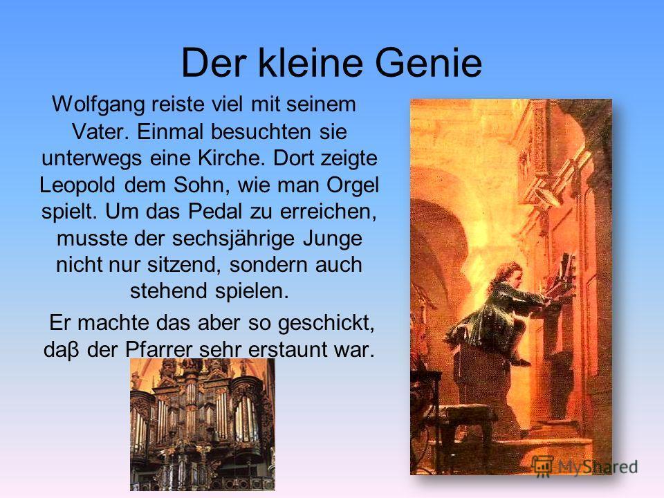 Der kleine Genie Wolfgang reiste viel mit seinem Vater. Einmal besuchten sie unterwegs eine Kirche. Dort zeigte Leopold dem Sohn, wie man Orgel spielt. Um das Pedal zu erreichen, musste der sechsjährige Junge nicht nur sitzend, sondern auch stehend s