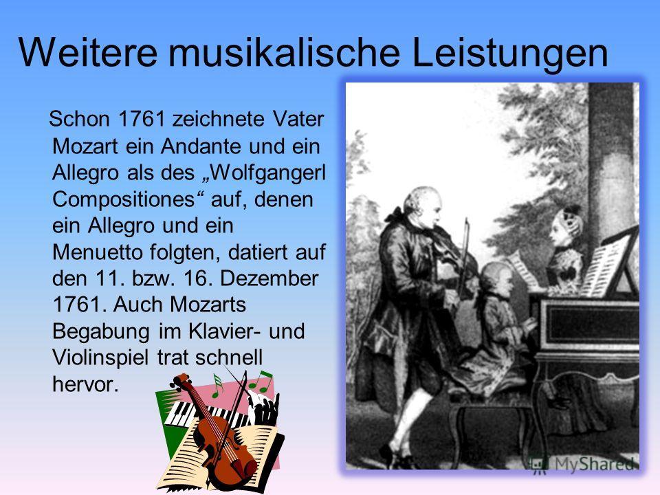 Weitere musikalische Leistungen Schon 1761 zeichnete Vater Mozart ein Andante und ein Allegro als des Wolfgangerl Compositiones auf, denen ein Allegro und ein Menuetto folgten, datiert auf den 11. bzw. 16. Dezember 1761. Auch Mozarts Begabung im Klav