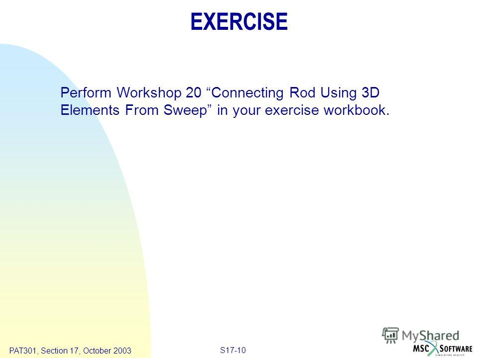 Copyright ® 2000 MSC.Software Results S17-10 PAT301, Section 17, October 2003 EXERCISE Perform Workshop 20 Connecting Rod Using 3D Elements From Sweep in your exercise workbook.