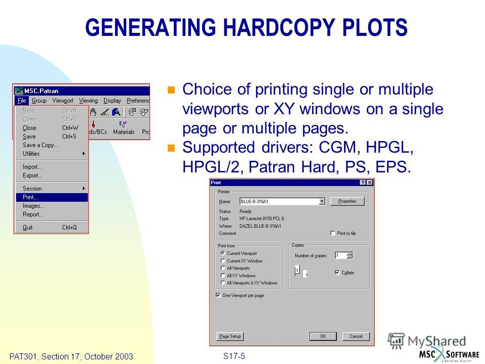 Copyright ® 2000 MSC.Software Results S17-5 PAT301, Section 17, October 2003 GENERATING HARDCOPY PLOTS Choice of printing single or multiple viewports or XY windows on a single page or multiple pages. Supported drivers: CGM, HPGL, HPGL/2, Patran Hard