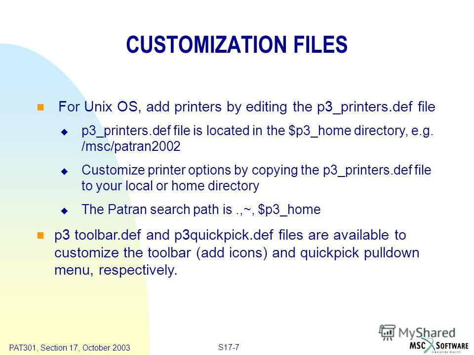 Copyright ® 2000 MSC.Software Results S17-7 PAT301, Section 17, October 2003 CUSTOMIZATION FILES For Unix OS, add printers by editing the p3_printers.def file p3_printers.def file is located in the $p3_home directory, e.g. /msc/patran2002 Customize p