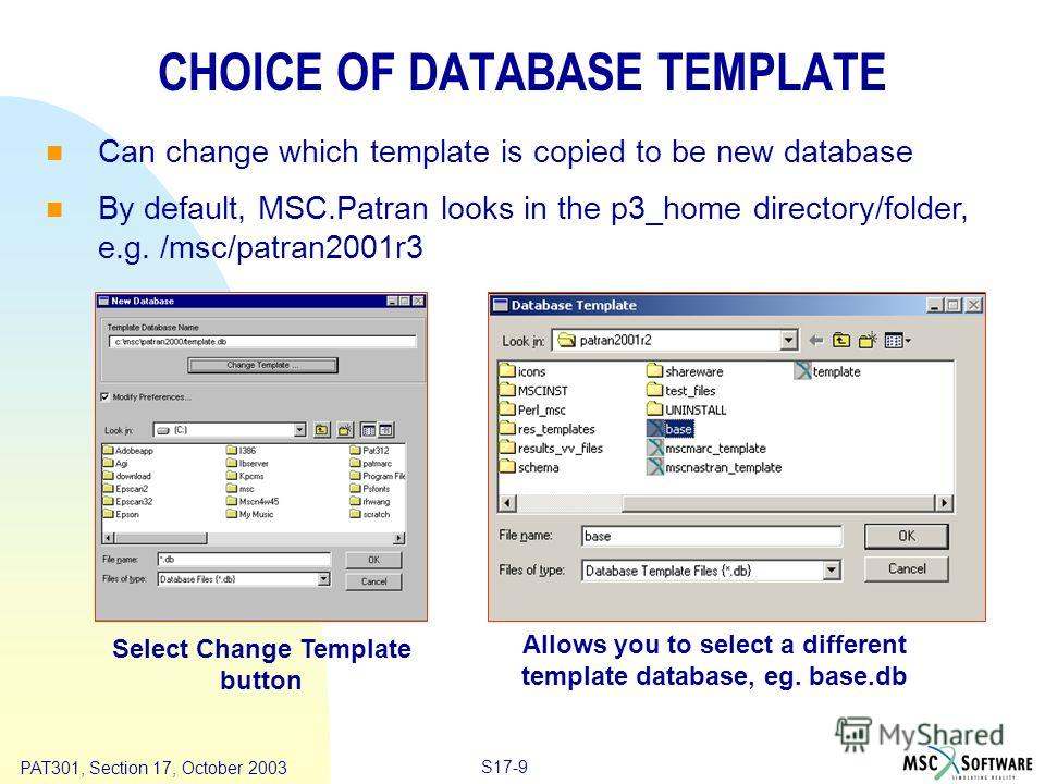 Copyright ® 2000 MSC.Software Results S17-9 PAT301, Section 17, October 2003 CHOICE OF DATABASE TEMPLATE Can change which template is copied to be new database By default, MSC.Patran looks in the p3_home directory/folder, e.g. /msc/patran2001r3 Allow
