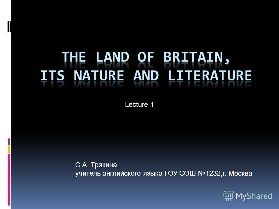 С.А. Трякина, учитель английского языка ГОУ СОШ 1232,г. Москва Lecture 1