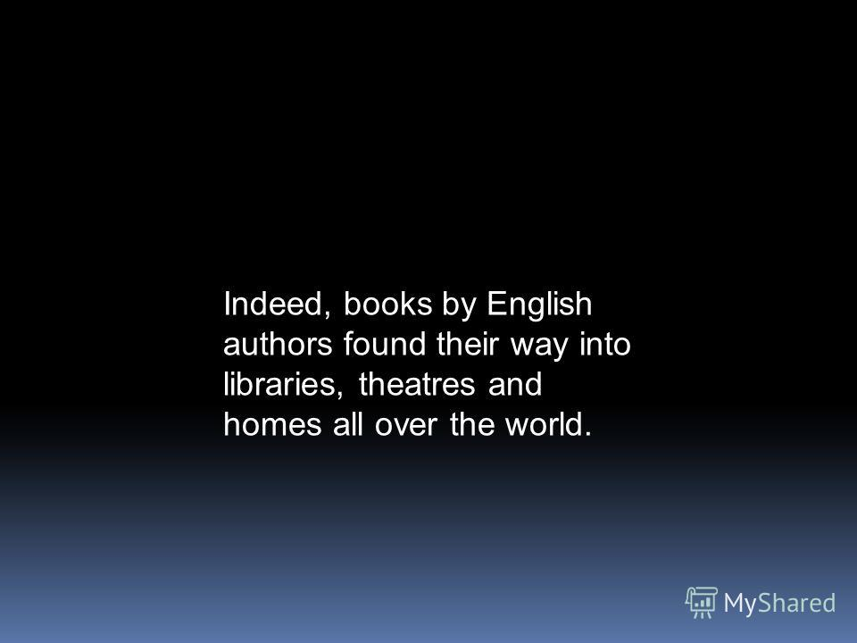 Indeed, books by English authors found their way into libraries, theatres and homes all over the world.