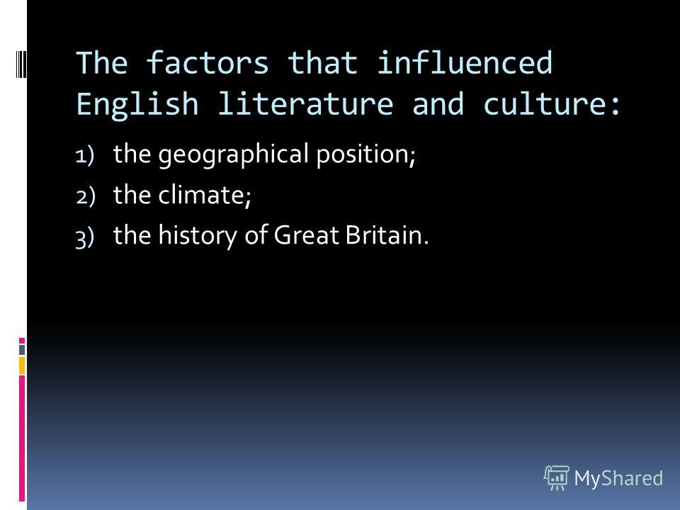 The factors that influenced English literature and culture: 1) the geographical position; 2) the climate; 3) the history of Great Britain.
