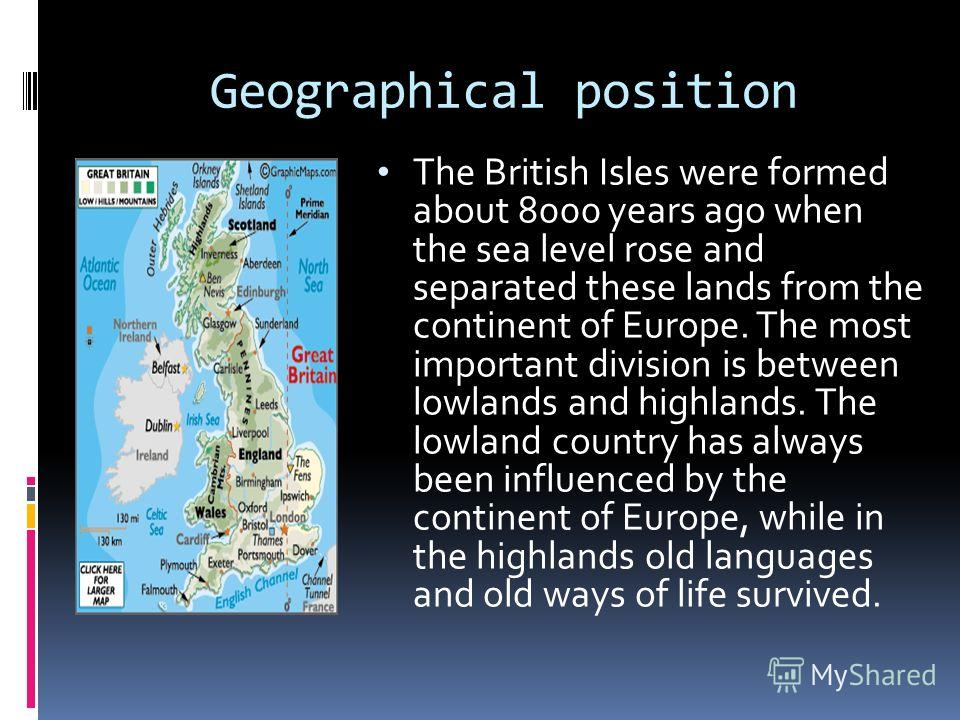 Geographical position The British Isles were formed about 8000 years ago when the sea level rose and separated these lands from the continent of Europe. The most important division is between lowlands and highlands. The lowland country has always bee