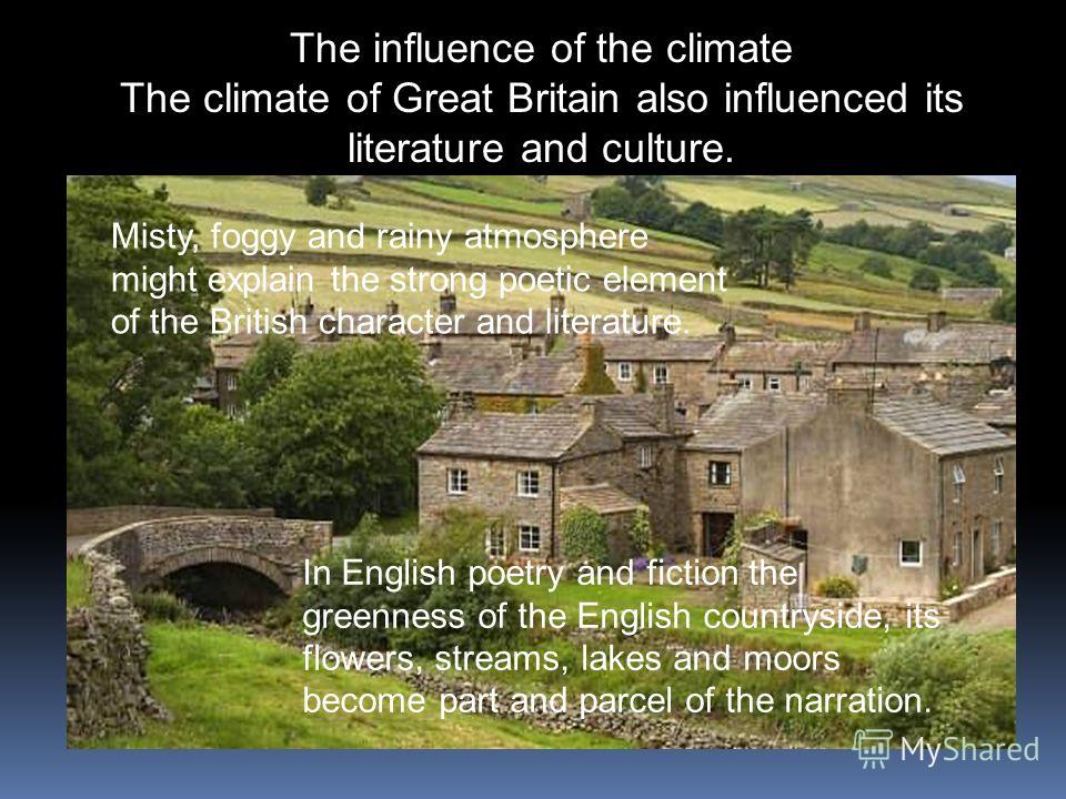 The influence of the climate The climate of Great Britain also influenced its literature and culture. Misty, foggy and rainy atmosphere might explain the strong poetic element of the British character and literature. In English poetry and fiction the