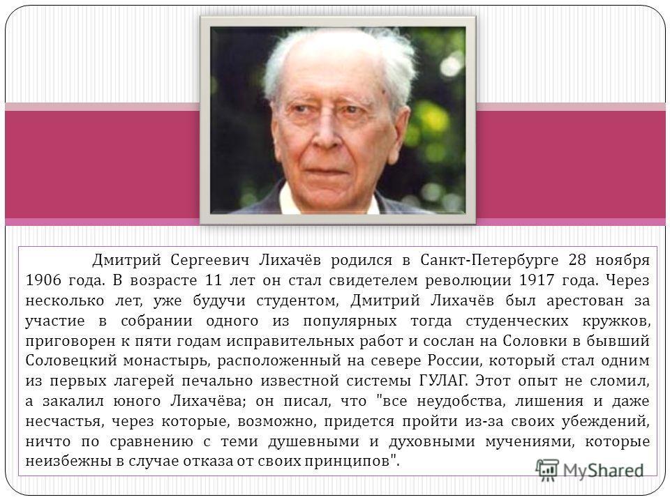 Дмитрий Сергеевич Лихачёв родился в Санкт - Петербурге 28 ноября 1906 года. В возрасте 11 лет он стал свидетелем революции 1917 года. Через несколько лет, уже будучи студентом, Дмитрий Лихачёв был арестован за участие в собрании одного из популярных