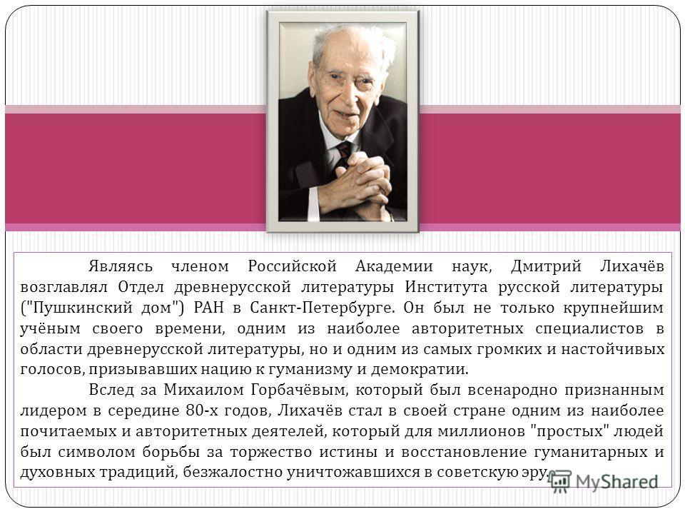 Являясь членом Российской Академии наук, Дмитрий Лихачёв возглавлял Отдел древнерусской литературы Института русской литературы (