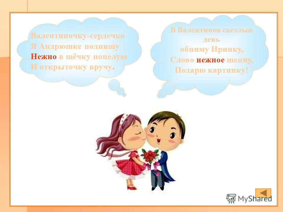 Валентиночку-сердечко Я Андрюшке подпишу Нежно в щёчку поцелую И открыточку вручу. В Валентинов светлый день обниму Иринку, Слово нежное шепну, Подарю картинку!